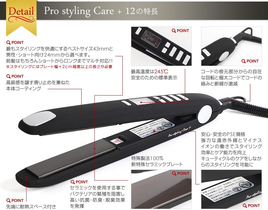 Detail Pro styling Care+ 12の特長POINT最もスタイリングを快適にするベストサイズ43mmと男性・ショート向け24mmから選べます。前髪はもちろんショートからロングまでマルチ対応!!※スタイリングにはプレート幅+2cm程度以上の長さが必要POINT高級感を醸す滑り止めを兼ねた本体コーティングPOINT最高温度は245℃安全のための標準表示POINTコードの根元部分からの自在な回転と極太コードでコードの絡みと断線が激減POINT先端に耐熱スペース付POINTセラミックを使用する事でバクテリアの繁殖を阻害し高い抗菌・防臭・脱臭効果を発揮POINT特殊製法100%新特殊セラミックプレートPOINT安心・安全のPSE規格強力な遠赤外線とマイナスイオンの働きでスタイリング効率とケア能力を向上キューティクルのケアをしながらのスタイリングを可能に